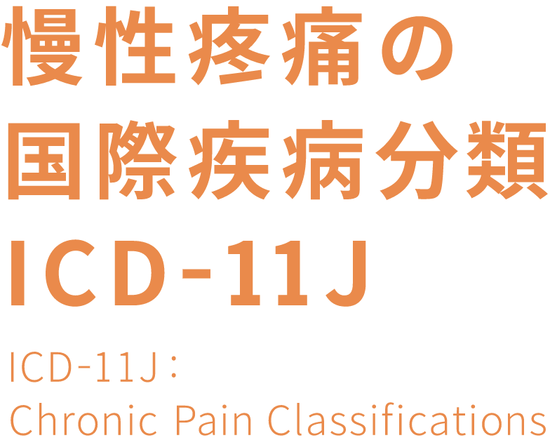 慢性疼痛の国際疾病分類ICD-11J ICD-11J:Chronic Pain Classifiation